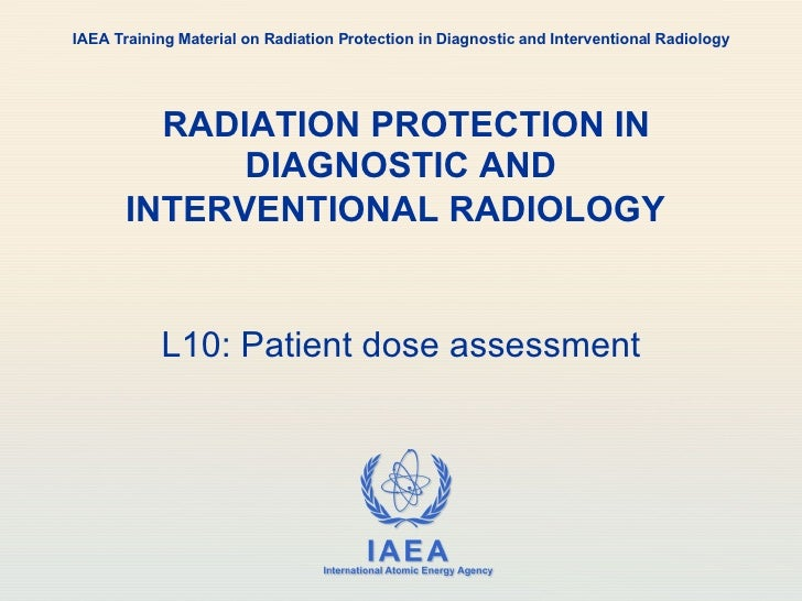RADIATION PROTECTION IN DIAGNOSTIC AND INTERVENTIONAL RADIOLOGY   L10: Patient dose assessment IAEA Training Material on...