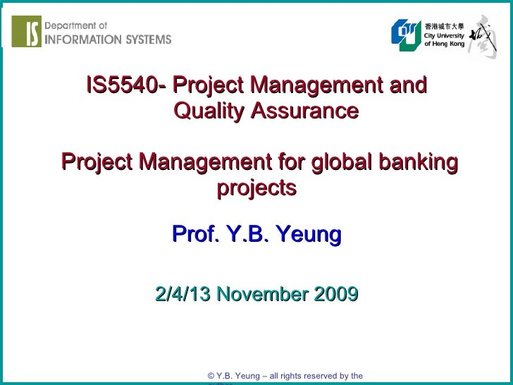 IS5540- Project Management and   Quality Assurance   Project Management for global banking projects Prof. Y.B. Yeung 2/4/1...