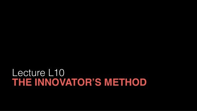 Lecture L10 THE INNOVATOR'S METHOD