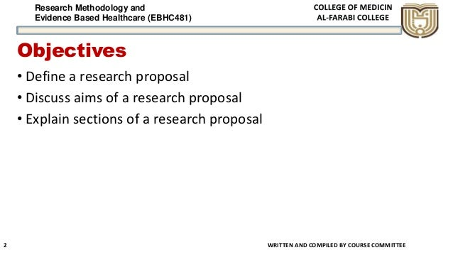 Research Methodology and Evidence Based Healthcare (EBHC481) Objectives • Define a research proposal • Discuss aims of a r...