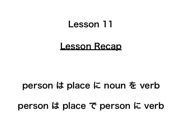 Lesson Recap Lesson 11 person は place に noun を verb person は place で person に verb