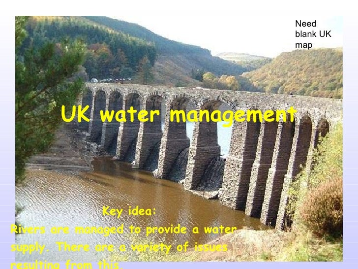 UK water management Key idea:  Rivers are managed to provide a water supply. There are a variety of issues resulting from ...