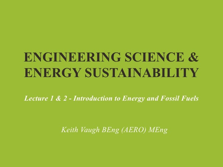 ENGINEERING SCIENCE &ENERGY SUSTAINABILITYLecture 1 & 2 - Introduction to Energy and Fossil Fuels           Keith Vaugh BE...