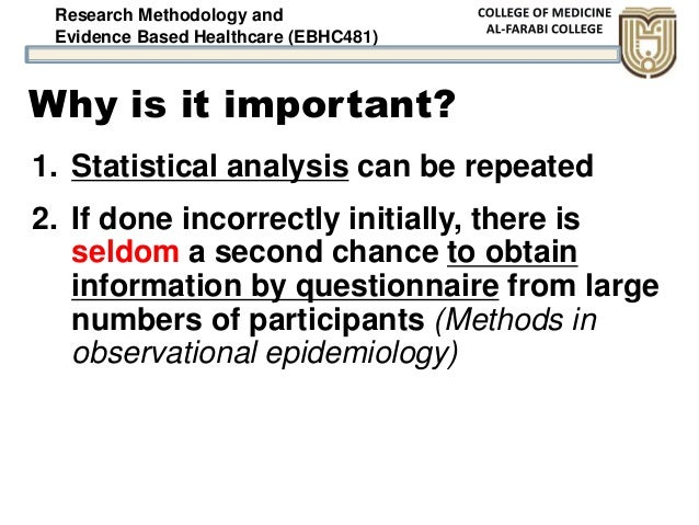 Research Methodology and Evidence Based Healthcare (EBHC481) Why is it important? 1. Statistical analysis can be repeated ...