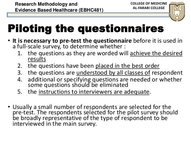 Research Methodology and Evidence Based Healthcare (EBHC481) Piloting the questionnaires • It is necessary to pre-test the...