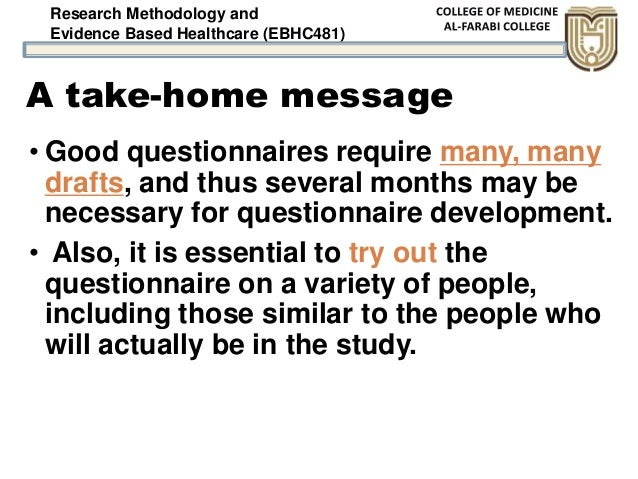 Research Methodology and Evidence Based Healthcare (EBHC481) A take-home message • Good questionnaires require many, many ...