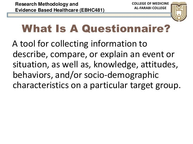 Research Methodology and Evidence Based Healthcare (EBHC481) What Is A Questionnaire? A tool for collecting information to...