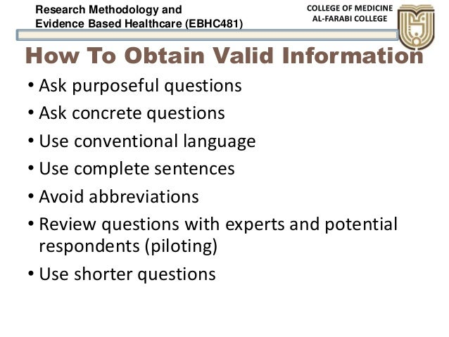 Research Methodology and Evidence Based Healthcare (EBHC481) How To Obtain Valid Information • Ask purposeful questions • ...