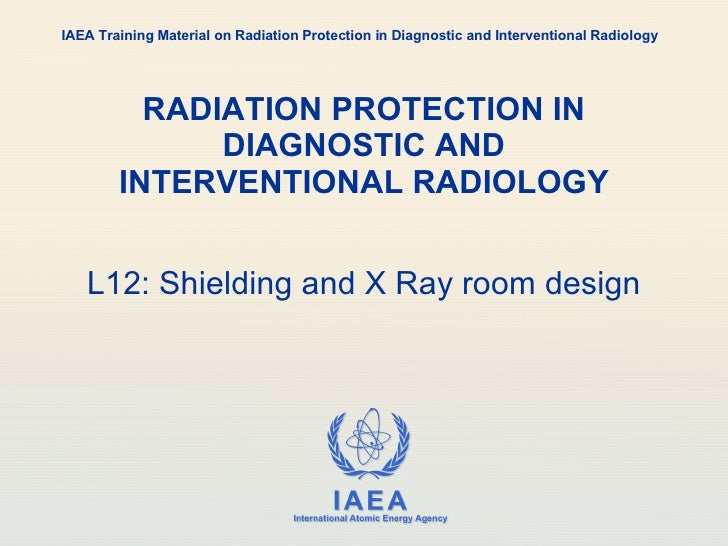 RADIATION PROTECTION IN DIAGNOSTIC AND INTERVENTIONAL RADIOLOGY L12: Shielding and X Ray room design IAEA Training Materia...