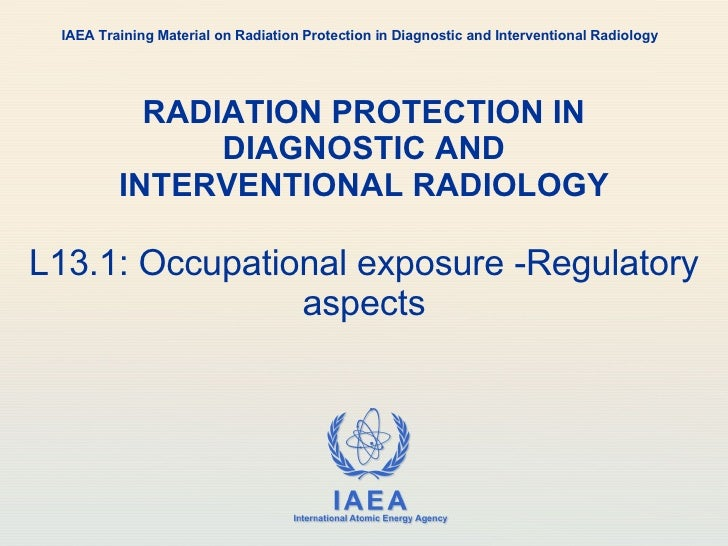 RADIATION PROTECTION IN DIAGNOSTIC AND INTERVENTIONAL RADIOLOGY L13.1: Occupational exposure -Regulatory aspects IAEA Trai...