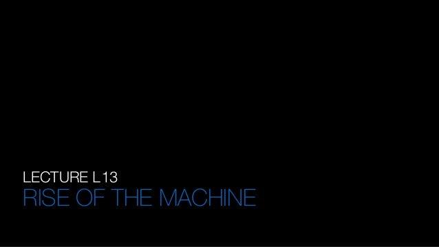 LECTURE L13 RISE OF THE MACHINE