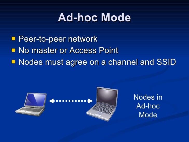 Ad-hoc Mode <ul><li>Peer-to-peer network </li></ul><ul><li>No master or Access Point </li></ul><ul><li>Nodes must agree on...