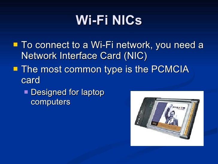 Wi-Fi NICs <ul><li>To connect to a Wi-Fi network, you need a Network Interface Card (NIC) </li></ul><ul><li>The most commo...