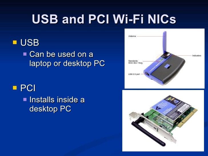 USB and PCI Wi-Fi NICs <ul><li>USB </li></ul><ul><ul><li>Can be used on a laptop or desktop PC </li></ul></ul><ul><li>PCI ...