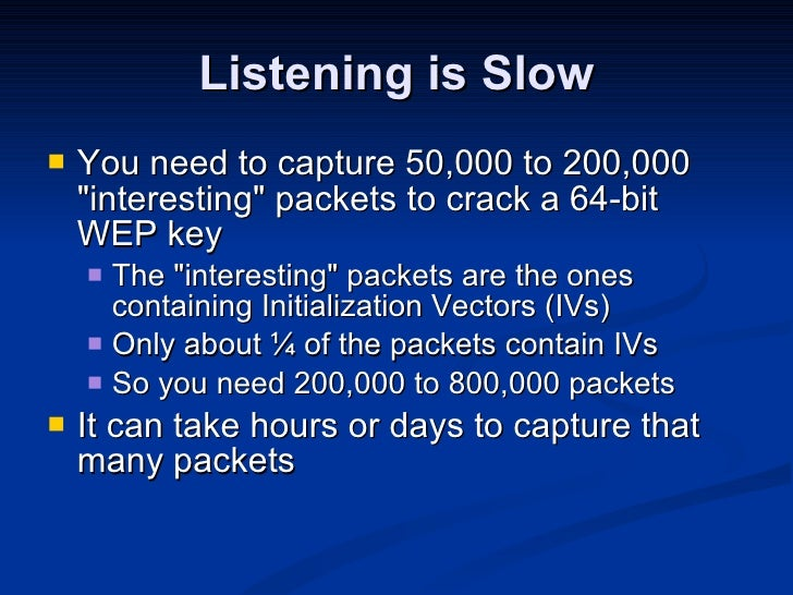 Listening is Slow <ul><li>You need to capture 50,000 to 200,000 &quot;interesting&quot; packets to crack a 64-bit WEP key ...