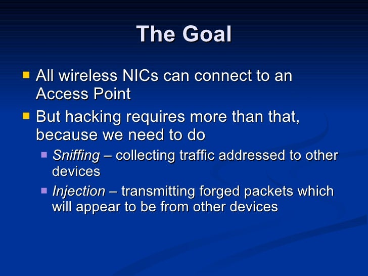 The Goal <ul><li>All wireless NICs can connect to an Access Point </li></ul><ul><li>But hacking requires more than that, b...