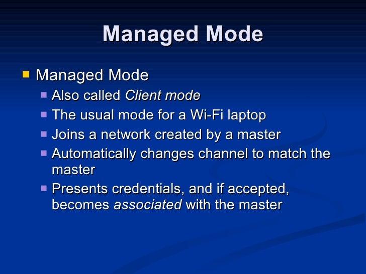 Managed Mode <ul><li>Managed Mode </li></ul><ul><ul><li>Also called  Client mode </li></ul></ul><ul><ul><li>The usual mode...