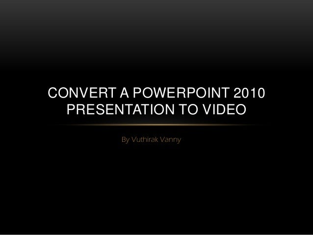 CONVERT A POWERPOINT 2010  PRESENTATION TO VIDEO        By Vuthirak Vanny
