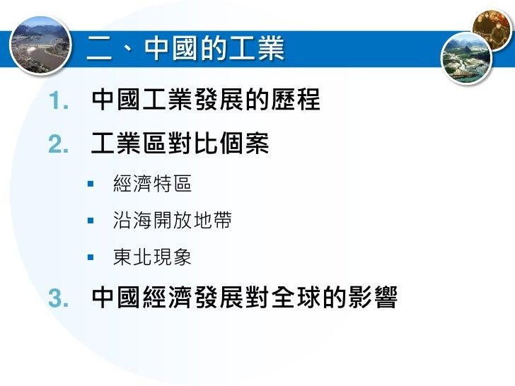 1.中國工業發展的歷程  中國工業發展明顯受到國家政策的影響  1) 計畫經濟時期(1950年~1978年):   偏重國防工業輕重工業失衡、開發內陸、   平衡差異  2) 改革開放時期(1978年~迄今):   調整輕重工業發展,走向市...