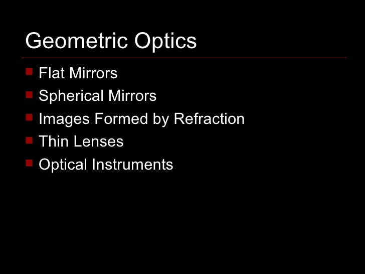 Geometric Optics <ul><li>Flat Mirrors </li></ul><ul><li>Spherical Mirrors </li></ul><ul><li>Images Formed by Refraction </...
