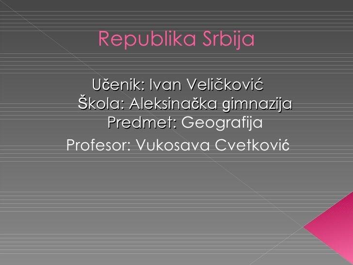 Republika Srbija   Učenik: Ivan Veličković Škola: Aleksinačka gimnazija     Predmet: GeografijaProfesor: Vukosava Cvetković