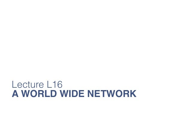 Lecture L16 A WORLD WIDE NETWORK