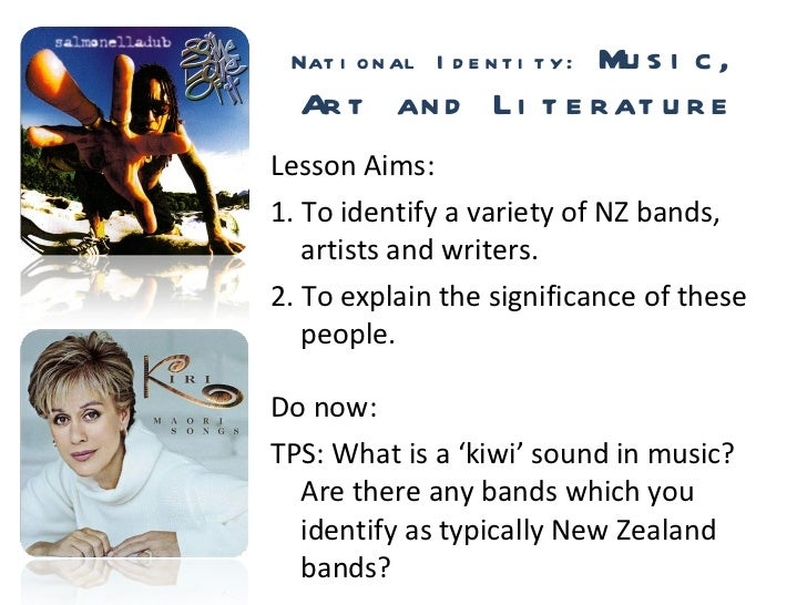 National Identity:  Music, Art and Literature <ul><li>Lesson Aims: </li></ul><ul><li>1. To identify a variety of NZ bands,...