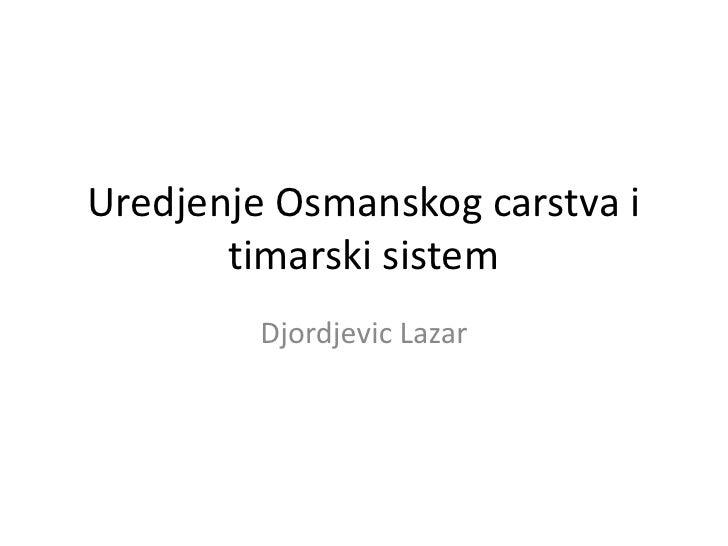 Uredjenje Osmanskog carstva i       timarski sistem         Djordjevic Lazar