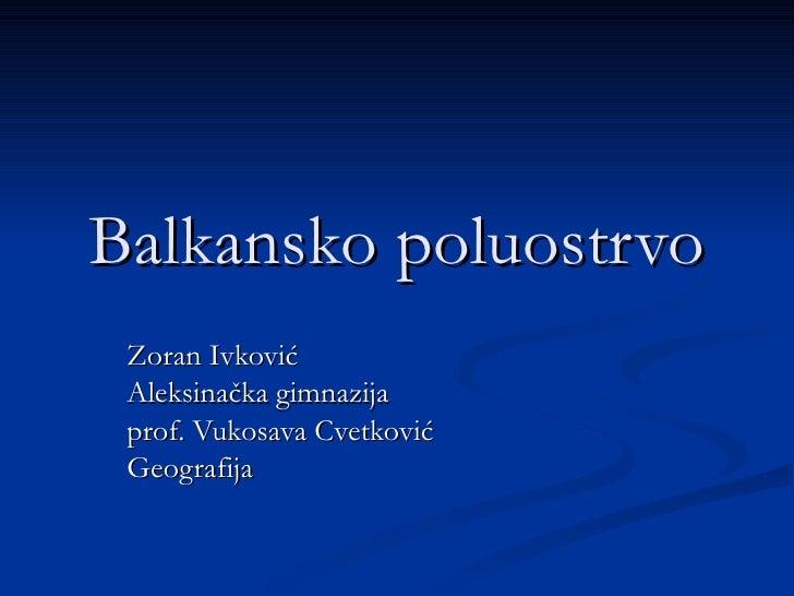 Balkansko poluostrvo Zoran Ivković Aleksinačka gimnazija prof. Vukosava Cvetković Geografija