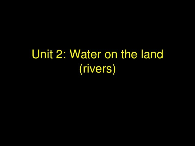 Unit 2: Water on the land (rivers)