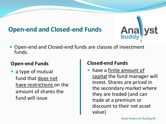 Open-end and Closed-end Funds Open-end and Closed-end funds are classes of investmentfunds.Study Session 18, Reading 66Op...