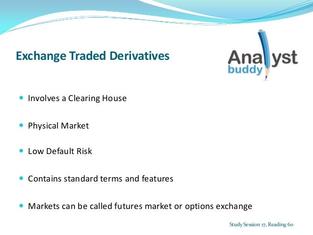 Exchange Traded Derivatives Involves a Clearing House Physical Market Low Default Risk Contains standard terms and fea...