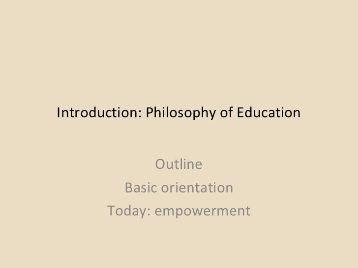 Introduction: Philosophy of Education Outline Basic orientation Today: empowerment