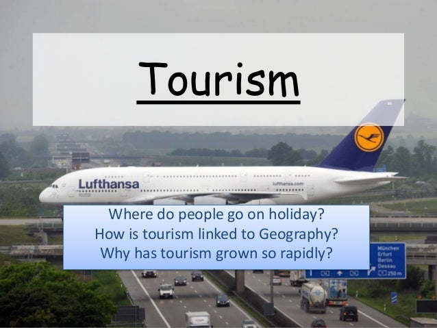 Tourism Where do people go on holiday? How is tourism linked to Geography? Why has tourism grown so rapidly?