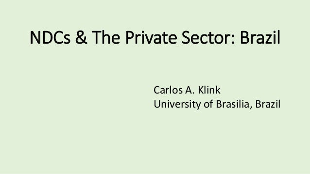 NDCs & The Private Sector: Brazil Carlos A. Klink University of Brasilia, Brazil
