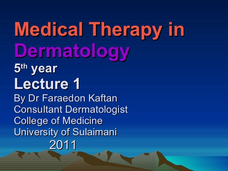 Medical Therapy in  Dermatology  5 th  year Lecture 1 By Dr Faraedon Kaftan Consultant Dermatologist College of Medicine U...