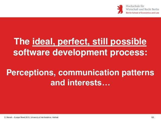 D. Monett – Europe Week 2015, University of Hertfordshire, Hatfield 125 The ideal, perfect, still possible software develo...