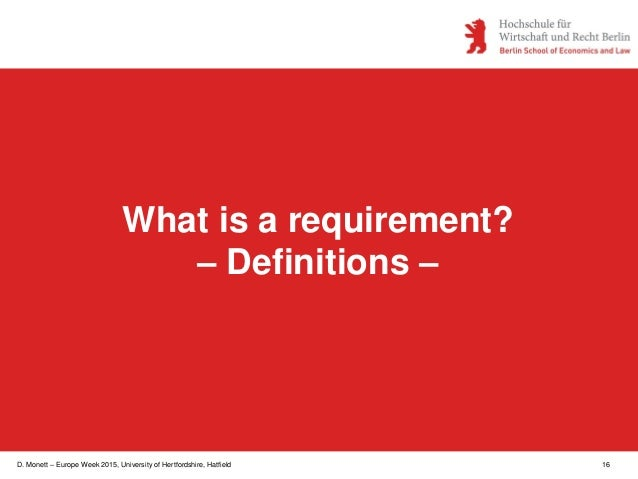 D. Monett – Europe Week 2015, University of Hertfordshire, Hatfield 16 What is a requirement? – Definitions –