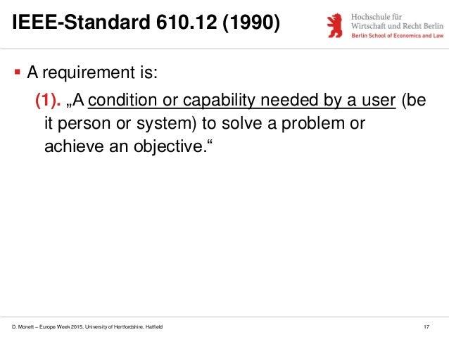 D. Monett – Europe Week 2015, University of Hertfordshire, Hatfield 17 IEEE-Standard 610.12 (1990)  A requirement is: (1)...