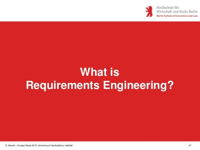D. Monett – Europe Week 2015, University of Hertfordshire, Hatfield 37 What is Requirements Engineering?