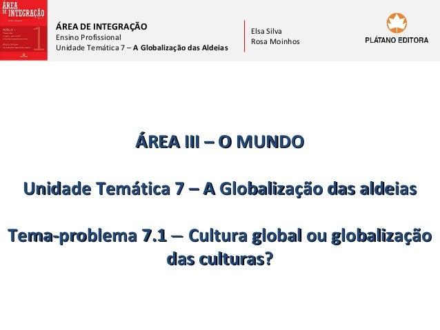 ÁREA DE INTEGRAÇÃO  Ensino Profissional Unidade Temática 7 – A Globalização das Aldeias  Elsa Silva Rosa Moinhos  ÁREA III...