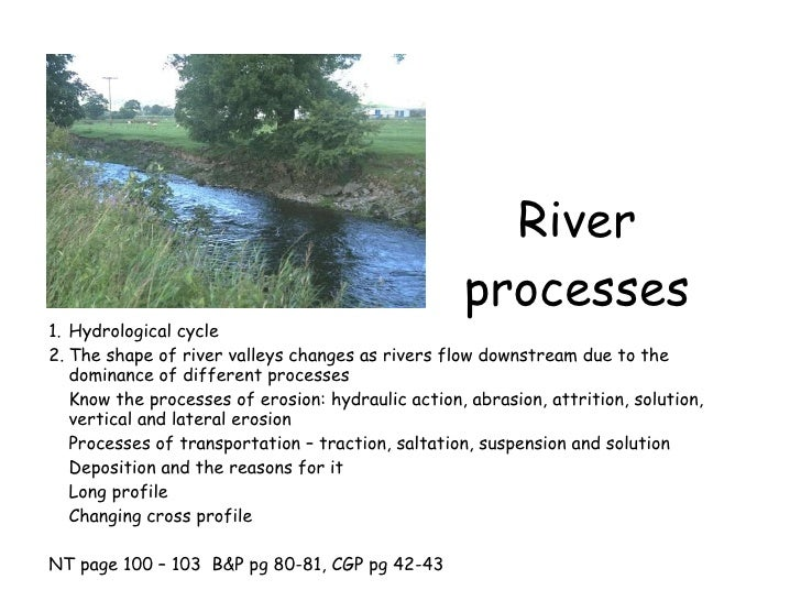 River processes <ul><li>Hydrological cycle </li></ul><ul><li>The shape of river valleys changes as rivers flow downstream ...