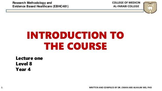Research Methodology and Evidence Based Healthcare (EBHC481) INTRODUCTION TO THE COURSE WRITTEN AND COMPILED BY DR. EMAN A...