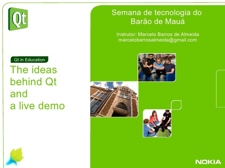 . The ideas  behind Qt  and a live demo Qt in Education Semana de tecnologia do  Barão de Mauá Instrutor: Marcelo Barros d...