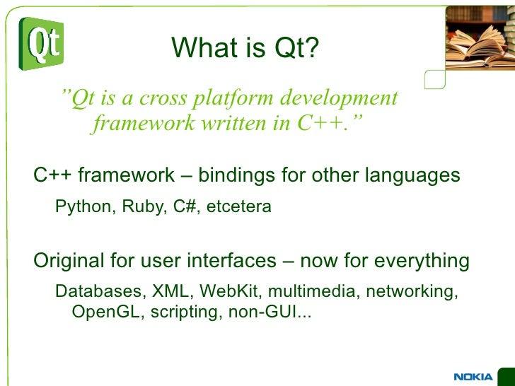What is Qt? <ul><li>C++ framework – bindings for other languages </li><ul><li>Python, Ruby, C#, etcetera </li></ul><li>Ori...