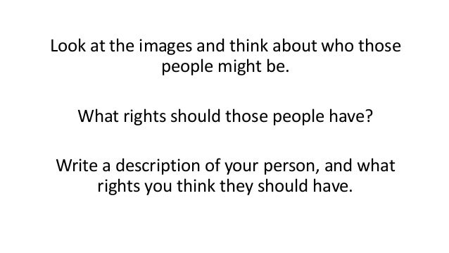 Look at the images and think about who those people might be. What rights should those people have? Write a description of...