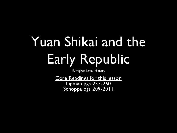 Yuan Shikai and the  Early Republic           IB Higher Level History    Core Readings for this lesson        Lipman pgs 2...