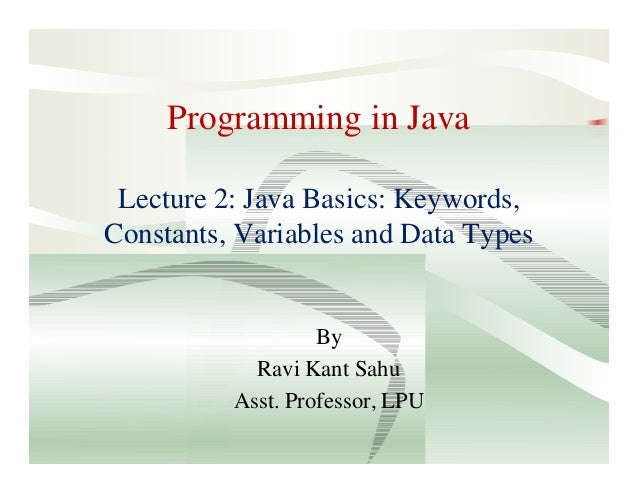Programming in Java Lecture 2: Java Basics: Keywords, Constants, Variables and Data Types By Ravi Kant Sahu Asst. Professo...