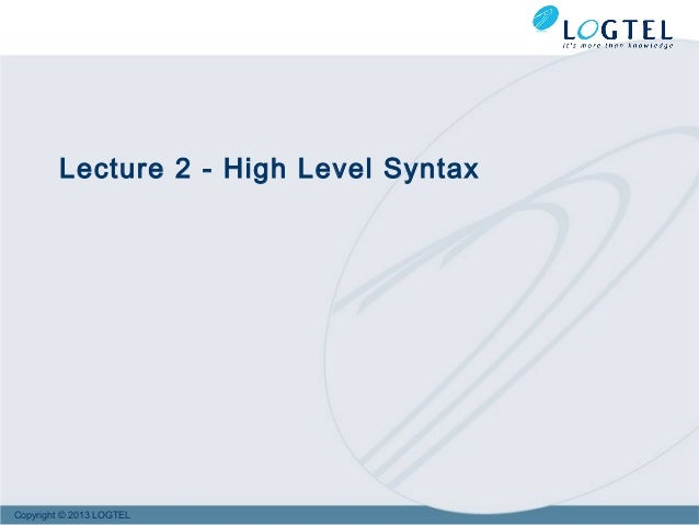 Copyright © 2013 LOGTEL Lecture 2 - High Level Syntax
