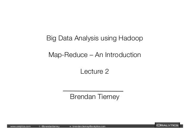 www.oralytics.com    t : @brendantierney     e : brendan.tierney@oralytics.com      Big Data Analysis using Hadoop! ! Map-...